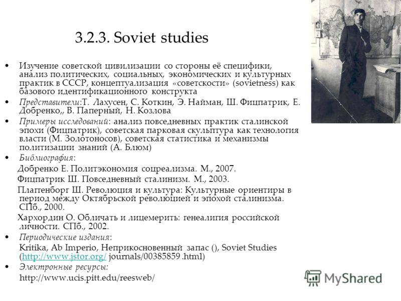 3.2.3. Soviet studies Изучение советской цивилизации со стороны её специфики, анализ политических, социальных, экономических и культурных практик в СССР, концептуализация «советскости» (sovietness) как базового идентификационного конструкта Представи