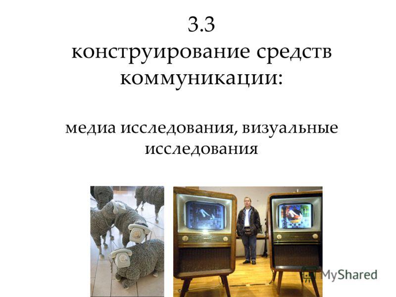 3.3 конструирование средств коммуникации: медиа исследования, визуальные исследования