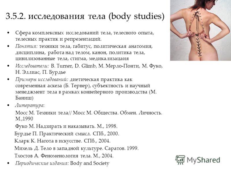 3.5.2. исследования тела (body studies) Сфера комплексных исследований тела, телесного опыта, телесных практик и репрезентаций. Понятия: техники тела, габитус, политическая анатомия, дисциплина, работа над телом, канон, политика тела, цивилизованные