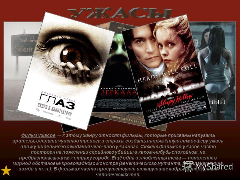 Фильм ужасов к этому жанру относят фильмы, которые призваны напугать зрителя, вселить чувство тревоги и страха, создать напряжённую атмосферу ужаса или мучительного ожидания чего-либо ужасного. Сюжет фильмов ужасов часто построен на появлении серийно
