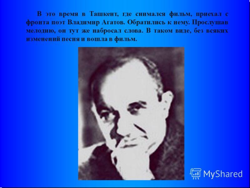 В это время в Ташкент, где снимался фильм, приехал с фронта поэт Владимир Агатов. Обратились к нему. Прослушав мелодию, он тут же набросал слова. В таком виде, без всяких изменений песня и вошла в фильм.