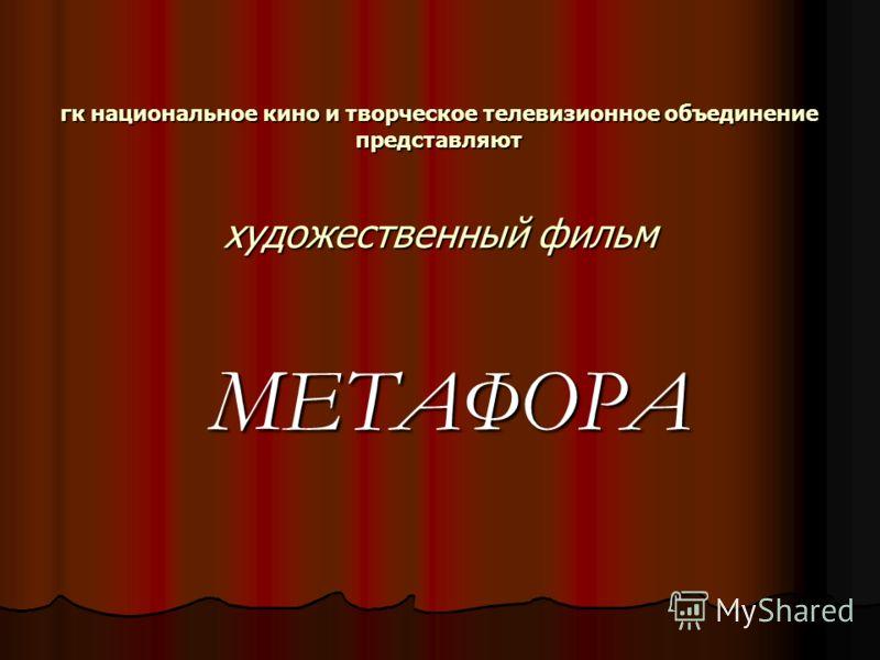гк национальное кино и творческое телевизионное объединение представляют художественный фильм МЕТАФОРА