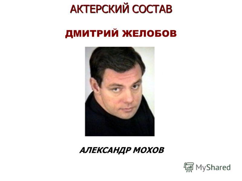 АКТЕРСКИЙ СОСТАВ АКТЕРСКИЙ СОСТАВ ДМИТРИЙ ЖЕЛОБОВ АЛЕКСАНДР МОХОВ