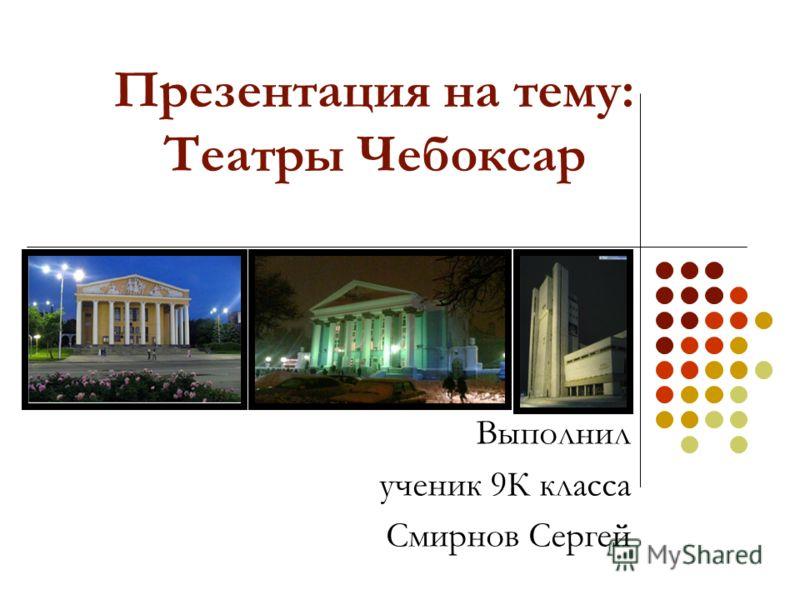 Презентация на тему: Театры Чебоксар Выполнил ученик 9К класса Смирнов Сергей