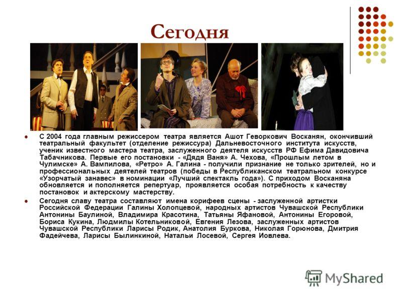 Сегодня С 2004 года главным режиссером театра является Ашот Геворкович Восканян, окончивший театральный факультет (отделение режиссура) Дальневосточного института искусств, ученик известного мастера театра, заслуженного деятеля искусств РФ Ефима Дави