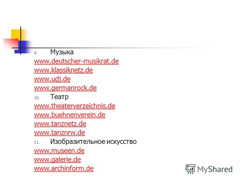 9. Музыка www.deutscher-musikrat.de www.klassiknetz.de www.udj.de www.germanrock.de 10. Театр www.theaterverzeichnis.de www.buehnenverein.de www.tanznetz.de www.tanznrw.de 11. Изобразительное искусство www.museen.de www.galerie.de www.archinform.de