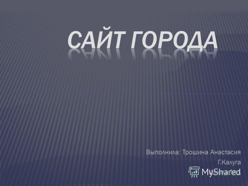 Выполнила: Трошина Анастасия Г.Калуга Школа 1