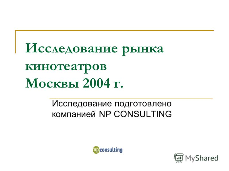 Исследование рынка кинотеатров Москвы 2004 г. Исследование подготовлено компанией NP CONSULTING