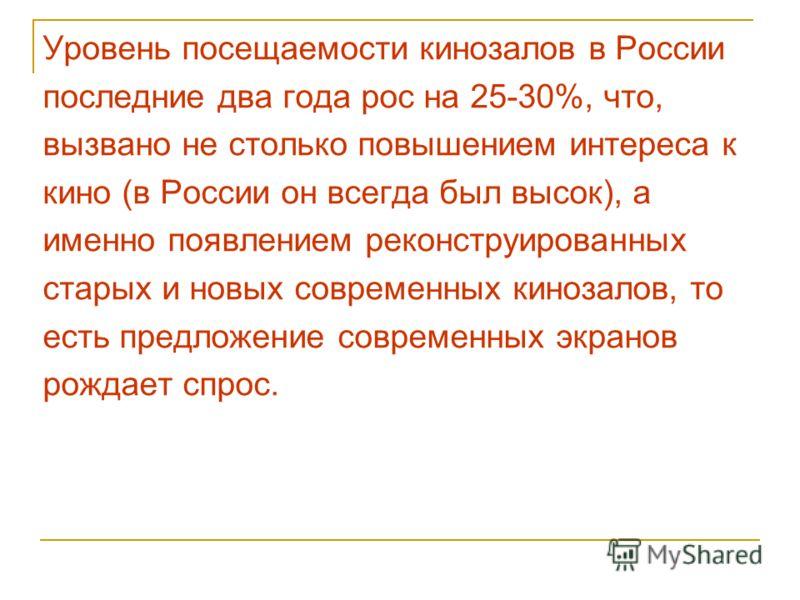 Уровень посещаемости кинозалов в России последние два года рос на 25-30%, что, вызвано не столько повышением интереса к кино (в России он всегда был высок), а именно появлением реконструированных старых и новых современных кинозалов, то есть предложе