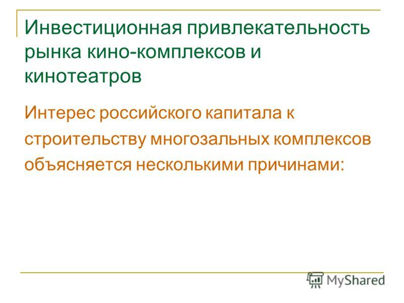 Инвестиционная привлекательность рынка кино-комплексов и кинотеатров Интерес российского капитала к строительству многозальных комплексов объясняется несколькими причинами: