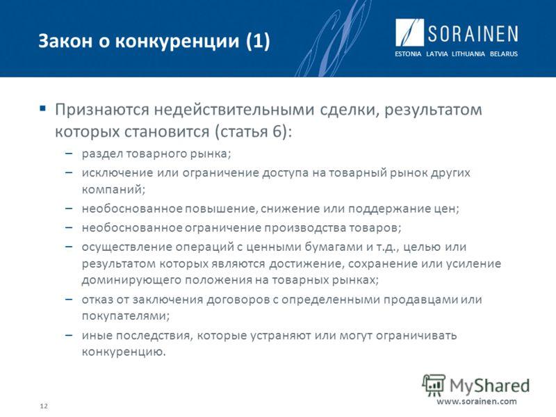 ESTONIA LATVIA LITHUANIA BELARUS www.sorainen.com Закон о конкуренции (1) Признаются недействительными сделки, результатом которых становится (статья 6): –раздел товарного рынка; –исключение или ограничение доступа на товарный рынок других компаний;