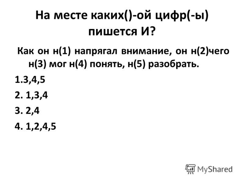 На месте каких()-ой цифр(-ы) пишется И? Как он н(1) напрягал внимание, он н(2)чего н(3) мог н(4) понять, н(5) разобрать. 1.3,4,5 2. 1,3,4 3. 2,4 4. 1,2,4,5