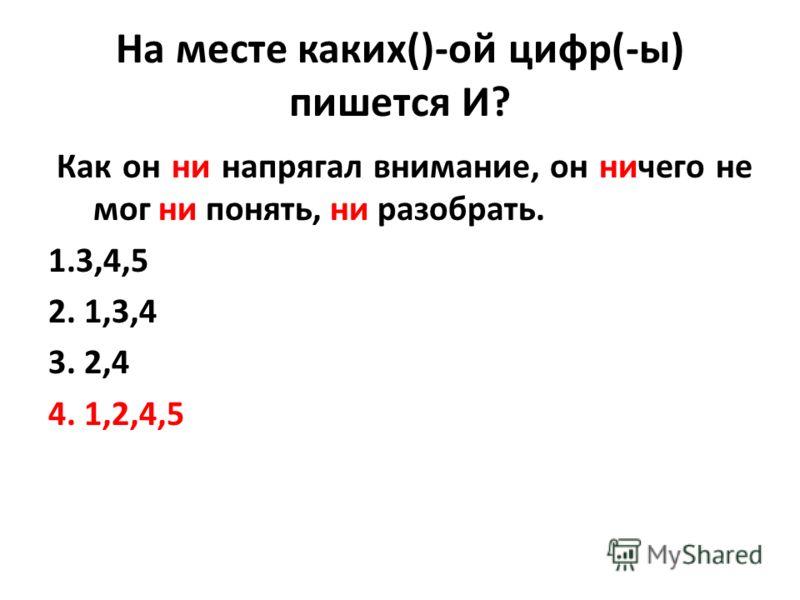 На месте каких()-ой цифр(-ы) пишется И? Как он ни напрягал внимание, он ничего не мог ни понять, ни разобрать. 1.3,4,5 2. 1,3,4 3. 2,4 4. 1,2,4,5