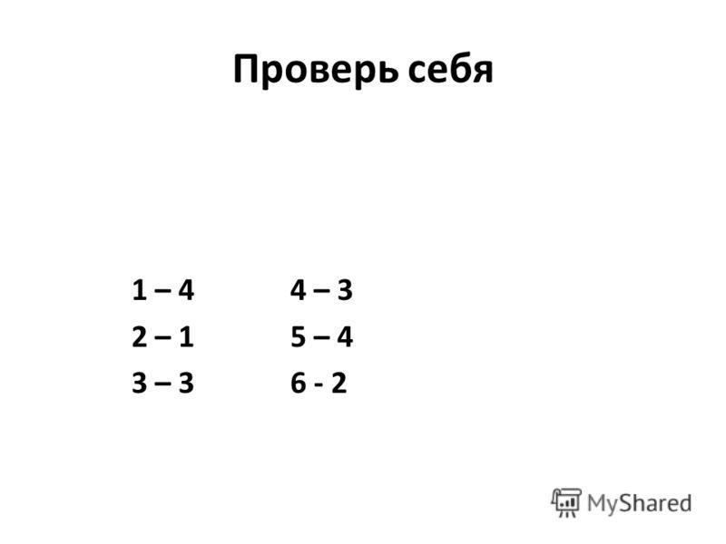 Проверь себя 1 – 4 4 – 3 2 – 1 5 – 4 3 – 3 6 - 2