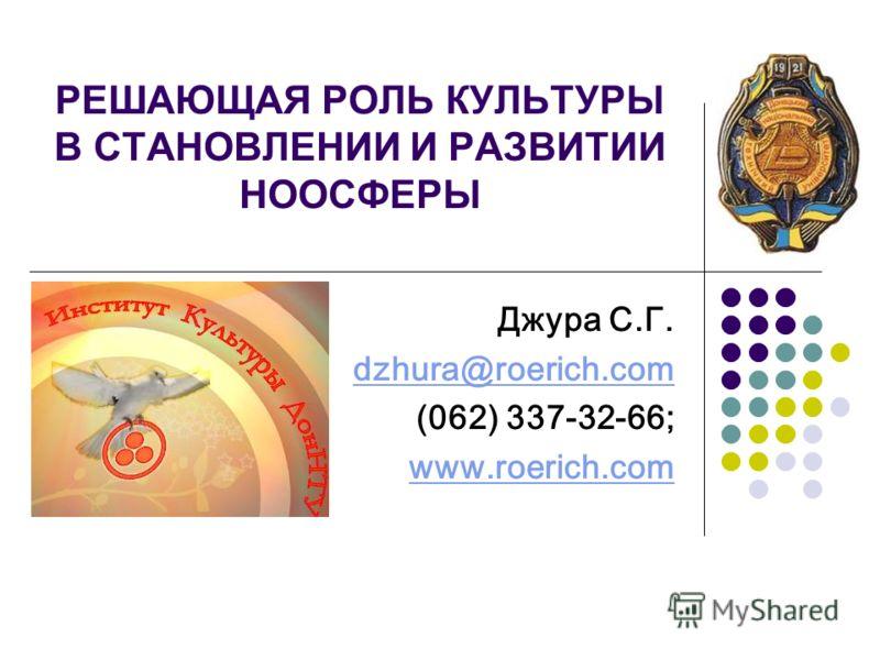 РЕШАЮЩАЯ РОЛЬ КУЛЬТУРЫ В СТАНОВЛЕНИИ И РАЗВИТИИ НООСФЕРЫ Джура С.Г. dzhura@roerich.com (062) 337-32-66; www.roerich.com