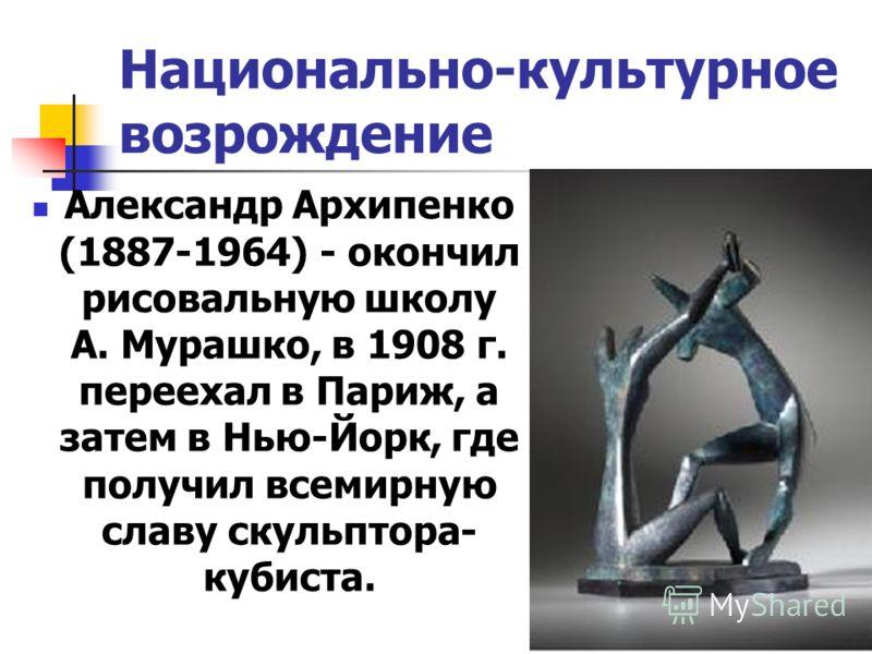 Национально-культурное возрождение Александр Архипенко (1887-1964) - окончил рисовальную школу А. Мурашко, в 1908 г. переехал в Париж, а затем в Нью-Йорк, где получил всемирную славу скульптора- кубиста.