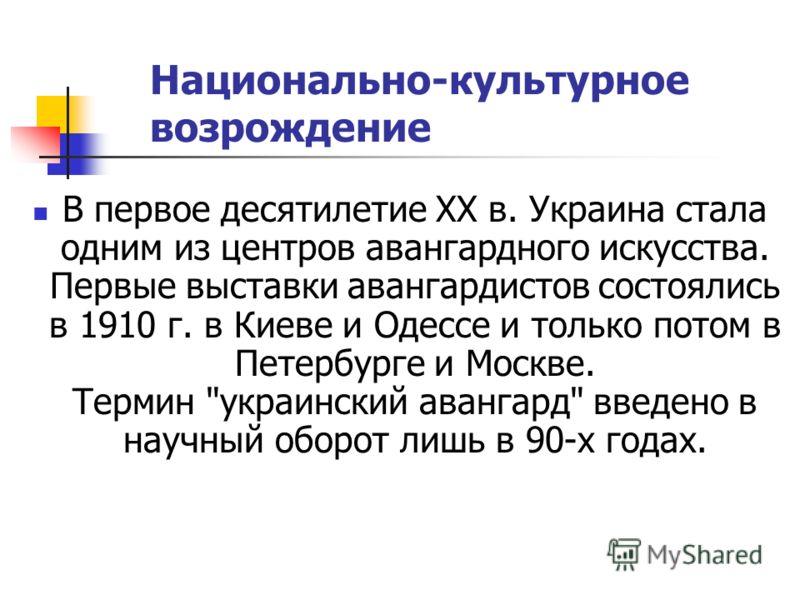 Национально-культурное возрождение В первое десятилетие XX в. Украина стала одним из центров авангардного искусства. Первые выставки авангардистов состоялись в 1910 г. в Киеве и Одессе и только потом в Петербурге и Москве. Термин