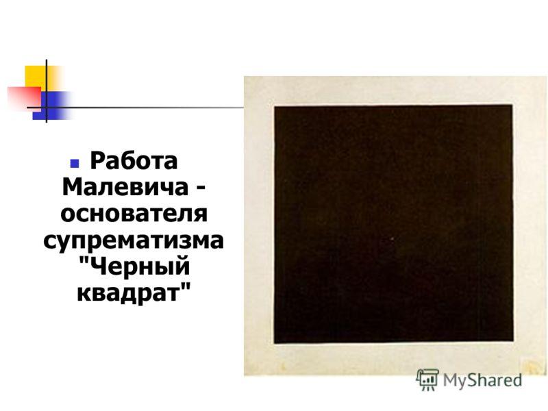 Работа Малевича - основателя супрематизма Черный квадрат