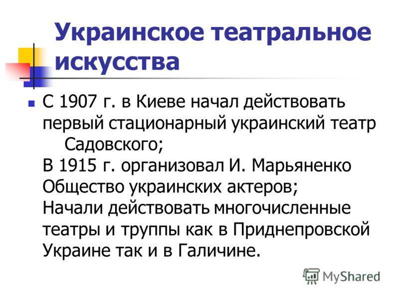 Украинское театральное искусства С 1907 г. в Киеве начал действовать первый стационарный украинский театр Садовского; В 1915 г. организовал И. Марьяненко Общество украинских актеров; Начали действовать многочисленные театры и труппы как в Приднепровс