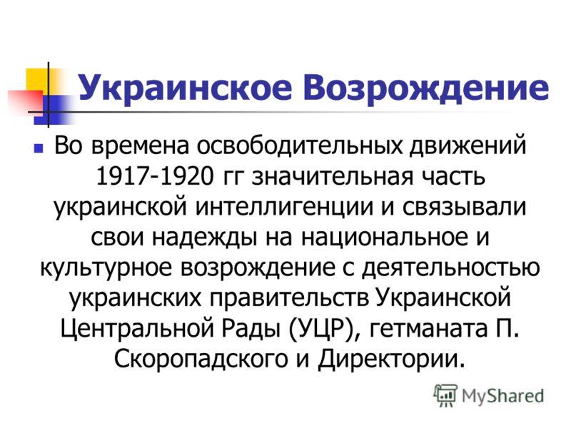 Украинское Возрождение Во времена освободительных движений 1917-1920 гг значительная часть украинской интеллигенции и связывали свои надежды на национальное и культурное возрождение с деятельностью украинских правительств Украинской Центральной Рады