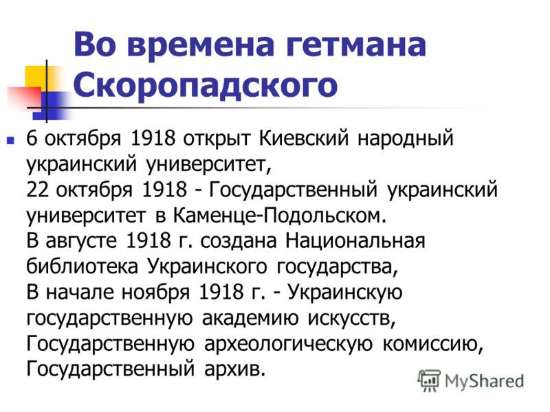 Во времена гетмана Скоропадского 6 октября 1918 открыт Киевский народный украинский университет, 22 октября 1918 - Государственный украинский университет в Каменце-Подольском. В августе 1918 г. создана Национальная библиотека Украинского государства,