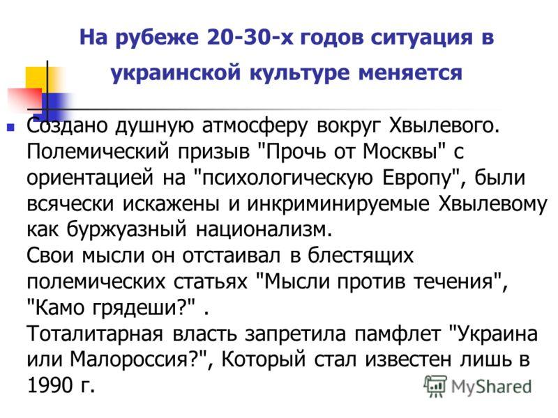 На рубеже 20-30-х годов ситуация в украинской культуре меняется Создано душную атмосферу вокруг Хвылевого. Полемический призыв