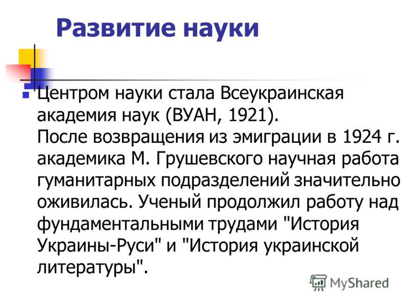 Развитие науки Центром науки стала Всеукраинская академия наук (ВУАН, 1921). После возвращения из эмиграции в 1924 г. академика М. Грушевского научная работа гуманитарных подразделений значительно оживилась. Ученый продолжил работу над фундаментальны