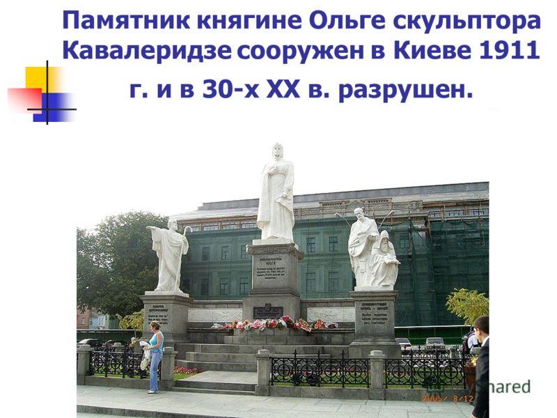 Памятник княгине Ольге скульптора Кавалеридзе сооружен в Киеве 1911 г. и в 30-х ХХ в. разрушен.