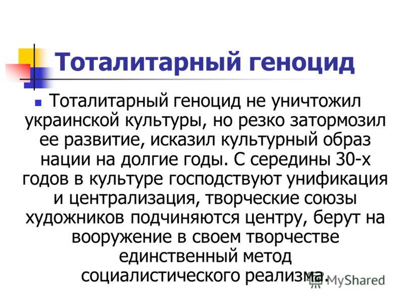 Тоталитарный геноцид Тоталитарный геноцид не уничтожил украинской культуры, но резко затормозил ее развитие, исказил культурный образ нации на долгие годы. С середины 30-х годов в культуре господствуют унификация и централизация, творческие союзы худ