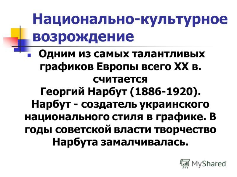 Национально-культурное возрождение Одним из самых талантливых графиков Европы всего XX в. считается Георгий Нарбут (1886-1920). Нарбут - создатель украинского национального стиля в графике. В годы советской власти творчество Нарбута замалчивалась.