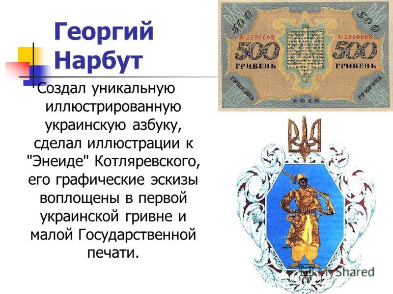 Георгий Нарбут Создал уникальную иллюстрированную украинскую азбуку, сделал иллюстрации к Энеиде Котляревского, его графические эскизы воплощены в первой украинской гривне и малой Государственной печати.