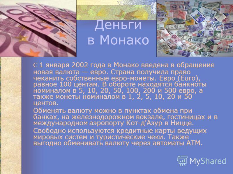 Деньги в Монако С 1 января 2002 года в Монако введена в обращение новая валюта евро. Страна получила право чеканить собственные евро-монеты. Евро (Euro), равное 100 центам. В обороте находятся банкноты номиналом в 5, 10, 20, 50, 100, 200 и 500 евро,