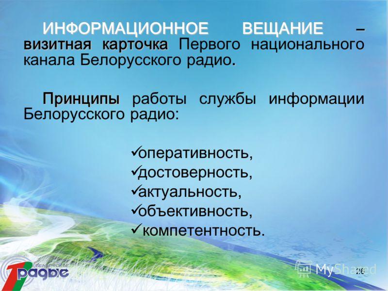 26 ИНФОРМАЦИОННОЕ ВЕЩАНИЕ– визитная карточка. ИНФОРМАЦИОННОЕ ВЕЩАНИЕ – визитная карточка Первого национального канала Белорусского радио. Принципы Принципы работы службы информации Белорусского радио: оперативность, достоверность, актуальность, объек
