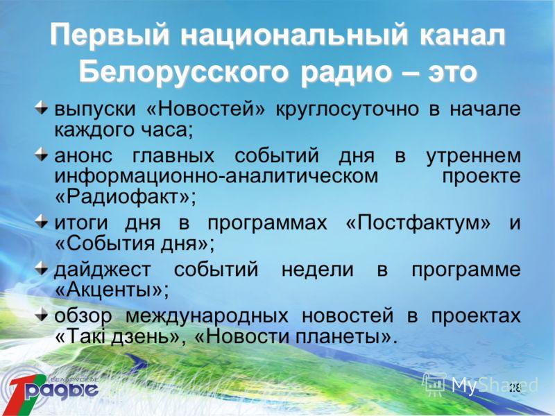 28 Первый национальный канал Белорусского радио – это выпуски «Новостей» круглосуточно в начале каждого часа; анонс главных событий дня в утреннем информационно-аналитическом проекте «Радиофакт»; итоги дня в программах «Постфактум» и «События дня»; д