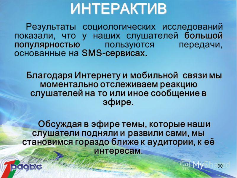 30 ИНТЕРАКТИВ большой популярностью SMS-сервисах. Результаты социологических исследований показали, что у наших слушателей большой популярностью пользуются передачи, основанные на SMS-сервисах. Благодаря Интернету и мобильной связи мы моментально отс