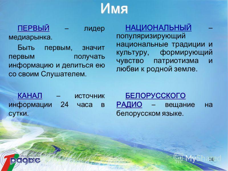 38 Имя БЕЛОРУССКОГО РАДИО БЕЛОРУССКОГО РАДИО – вещание на белорусском языке. НАЦИОНАЛЬНЫЙ – популяризирующий национальные традиции и культуру, формирующий чувство патриотизма и любви к родной земле. ПЕРВЫЙ ПЕРВЫЙ – лидер медиарынка. Быть первым, знач