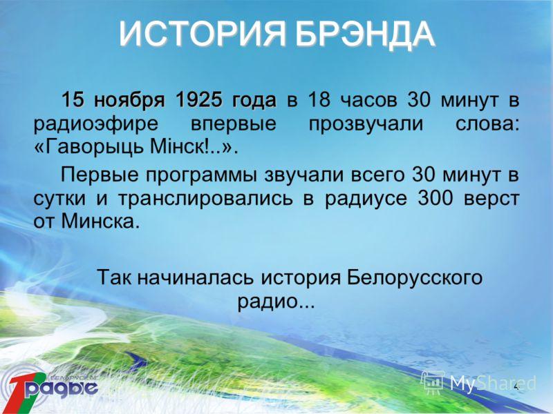 4 ИСТОРИЯ БРЭНДА 15 ноября 1925 года 15 ноября 1925 года в 18 часов 30 минут в радиоэфире впервые прозвучали слова: «Гаворыць Мінск!..». Первые программы звучали всего 30 минут в сутки и транслировались в радиусе 300 верст от Минска. Так начиналась и