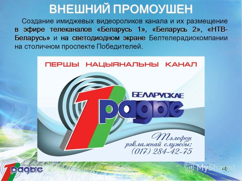 45 в эфире телеканалов «Беларусь 1», «Беларусь 2», «НТВ- Беларусь»светодиодном экране Создание имиджевых видеороликов канала и их размещение в эфире телеканалов «Беларусь 1», «Беларусь 2», «НТВ- Беларусь» и на светодиодном экране Белтелерадиокомпании