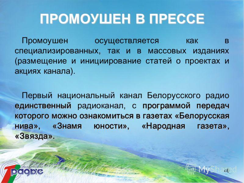 46 Промоушен осуществляется как в специализированных, так и в массовых изданиях (размещение и инициирование статей о проектах и акциях канала). единственныйпрограммой передач которого можно ознакомиться в газетах «Белорусская нива», «Знамя юности», «
