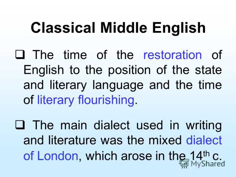 Classical Middle English The time of the restoration of English to the position of the state and literary language and the time of literary flourishing. The main dialect used in writing and literature was the mixed dialect of London, which arose in t