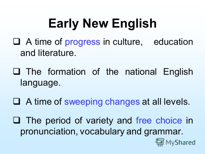 Early New English A time of progress in culture, education and literature. The formation of the national English language. A time of sweeping changes at all levels. The period of variety and free choice in pronunciation, vocabulary and grammar.