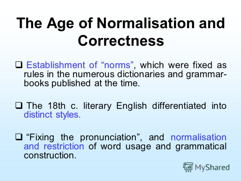 The Age of Normalisation and Correctness Establishment of norms, which were fixed as rules in the numerous dictionaries and grammar- books published at the time. The 18th c. literary English differentiated into distinct styles. Fixing the pronunciati