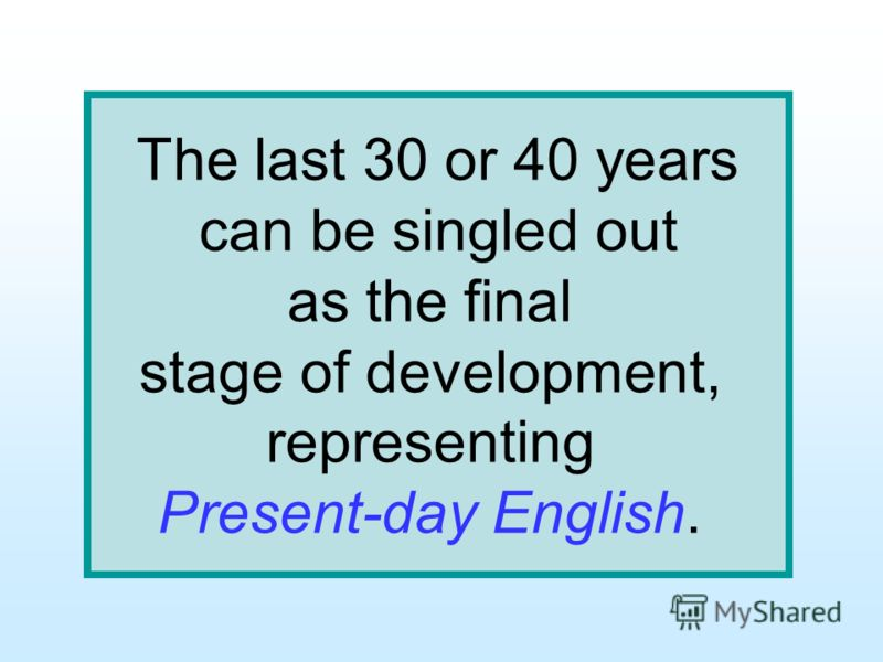The last 30 or 40 years can be singled out as the final stage of development, representing Present-day English.