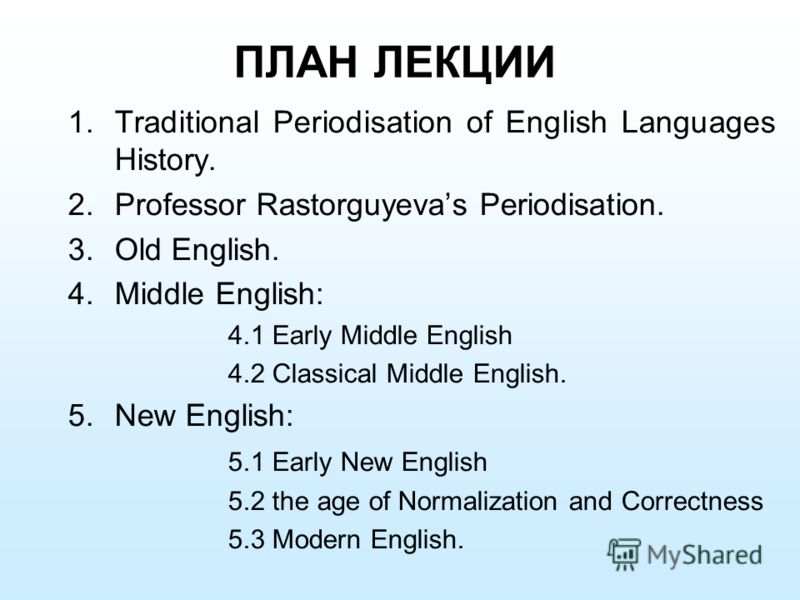 ПЛАН ЛЕКЦИИ 1.Traditional Periodisation of English Languages History. 2.Professor Rastorguyevas Periodisation. 3.Old English. 4.Middle English: 4.1 Early Middle English 4.2 Classical Middle English. 5.New English: 5.1 Early New English 5.2 the age of