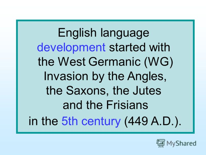English language development started with the West Germanic (WG) Invasion by the Angles, the Saxons, the Jutes and the Frisians in the 5th century (449 A.D.).