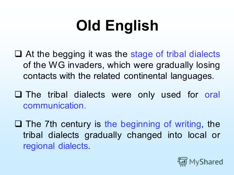 Old English At the begging it was the stage of tribal dialects of the WG invaders, which were gradually losing contacts with the related continental languages. The tribal dialects were only used for oral communication. The 7th century is the beginnin