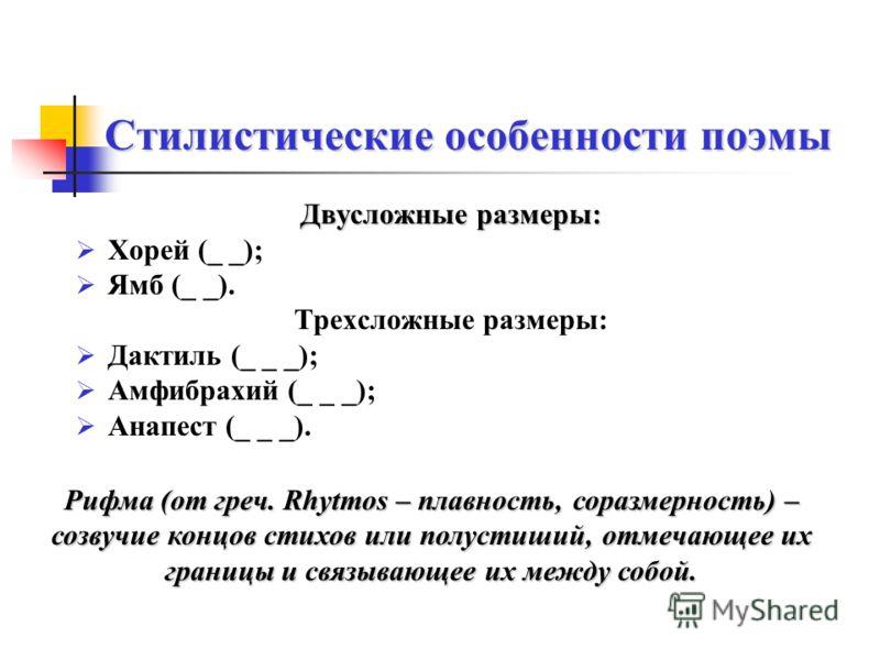 Стилистические особенности поэмы Двусложные размеры: Хорей (_ _); Ямб (_ _). Трехсложные размеры: Дактиль (_ _ _); Амфибрахий (_ _ _); Анапест (_ _ _). Рифма (от греч. Rhytmos – плавность, соразмерность) – созвучие концов стихов или полустиший, отмеч