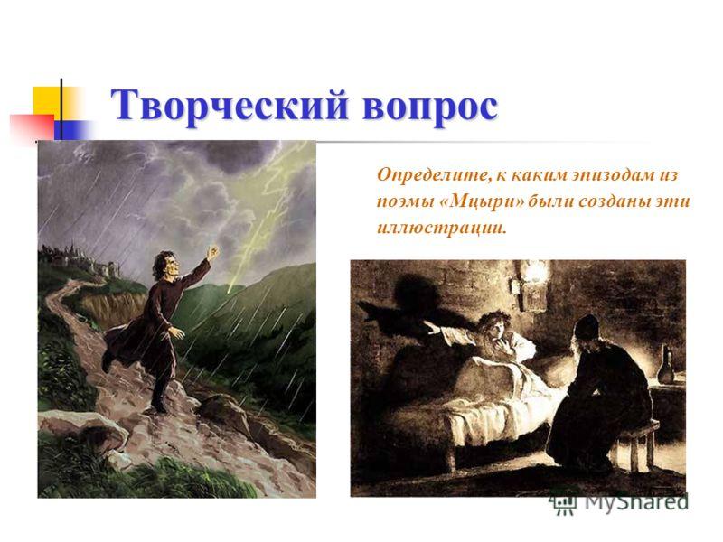 Творческий вопрос Творческий вопрос Определите, к каким эпизодам из поэмы «Мцыри» были созданы эти иллюстрации.