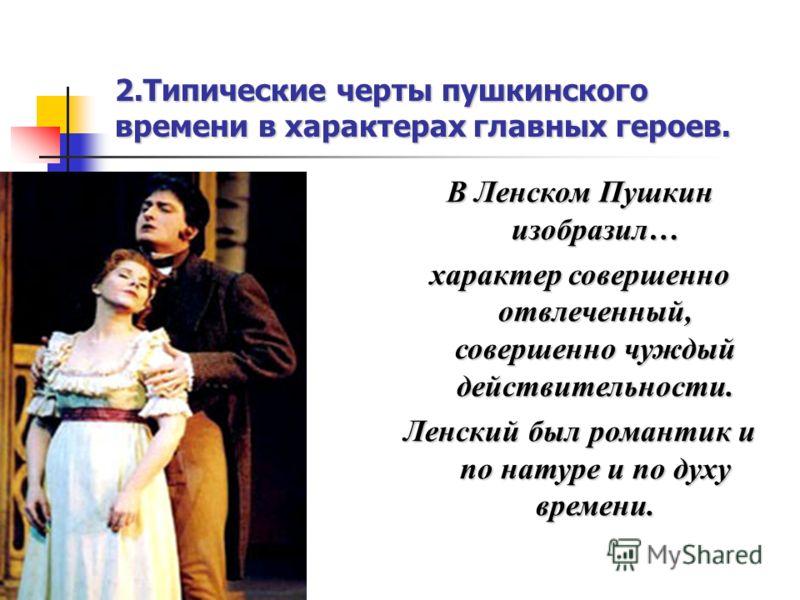 2.Типические черты пушкинского времени в характерах главных героев. В Ленском Пушкин изобразил… характер совершенно отвлеченный, совершенно чуждый действительности. Ленский был романтик и по натуре и по духу времени.
