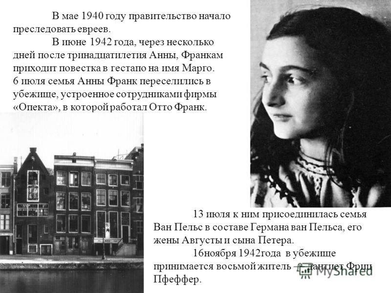В мае 1940 году правительство начало преследовать евреев. В июне 1942 года, через несколько дней после тринадцатилетия Анны, Франкам приходит повестка в гестапо на имя Марго. 6 июля семья Анны Франк переселились в убежище, устроенное сотрудниками фир